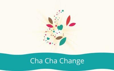 Cha Cha Change!
